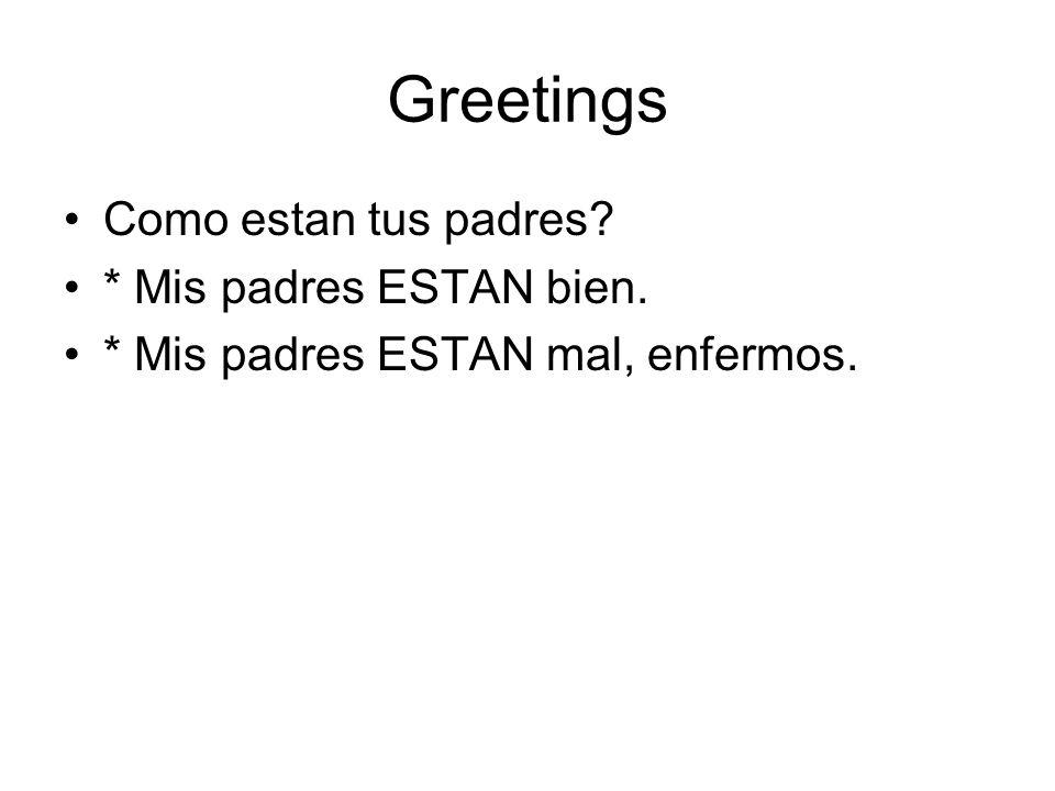 Greetings Como estan tus padres? * Mis padres ESTAN bien. * Mis padres ESTAN mal, enfermos.