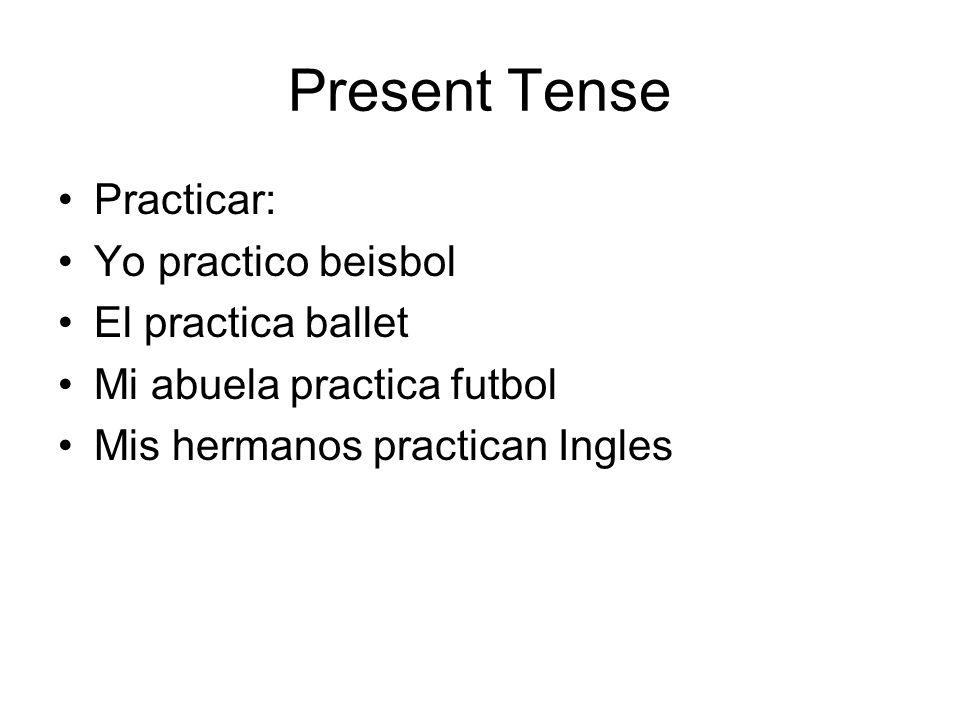 Present Tense Practicar: Yo practico beisbol El practica ballet Mi abuela practica futbol Mis hermanos practican Ingles