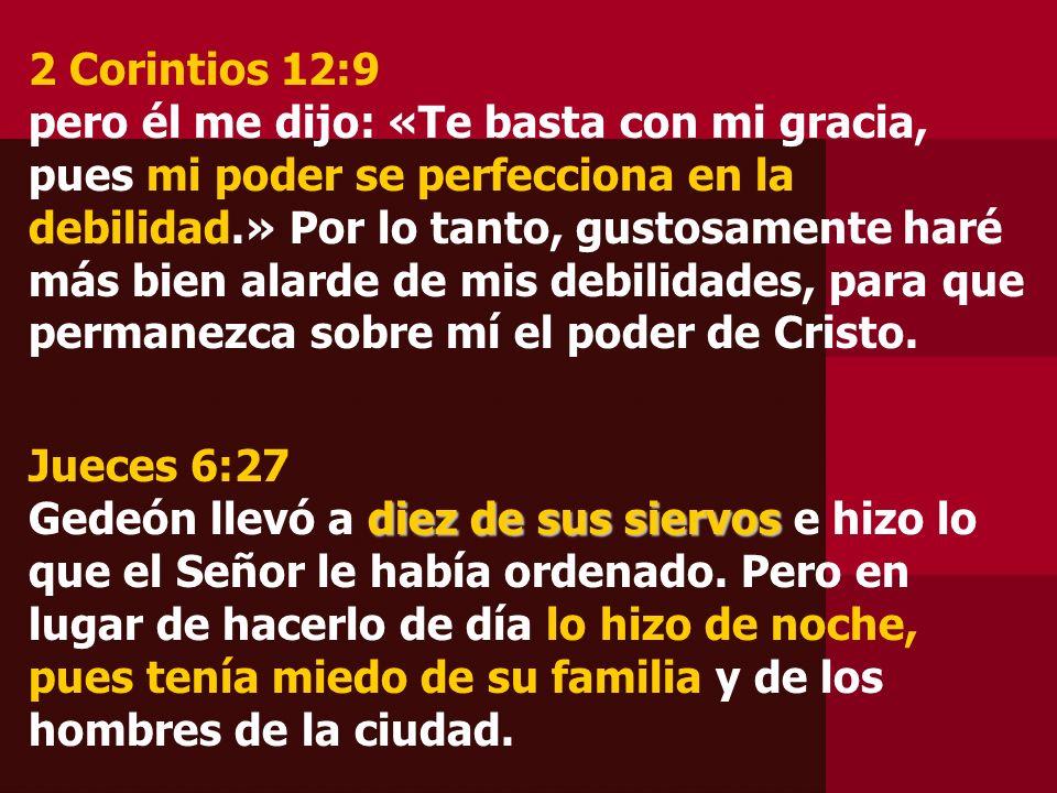 2 Corintios 12:9 pero él me dijo: «Te basta con mi gracia, pues mi poder se perfecciona en la debilidad.» Por lo tanto, gustosamente haré más bien ala