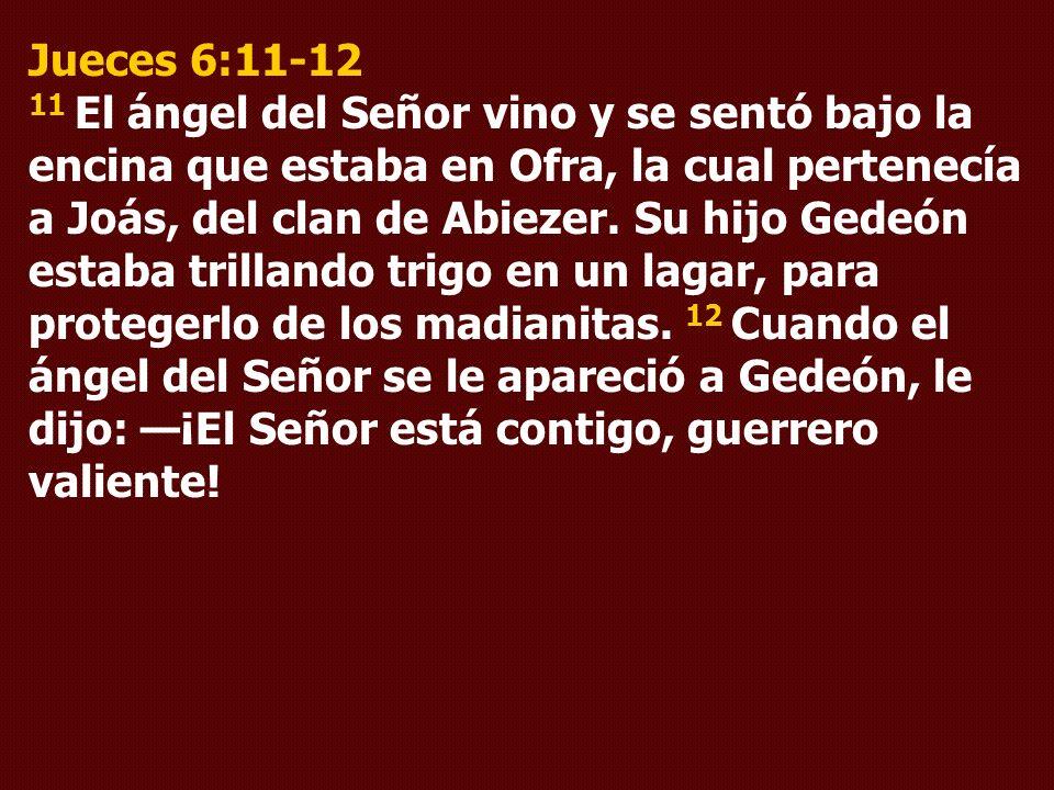 Jueces 6:11-12 11 El ángel del Señor vino y se sentó bajo la encina que estaba en Ofra, la cual pertenecía a Joás, del clan de Abiezer. Su hijo Gedeón