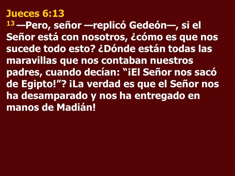 Jueces 6:13 13 Pero, señor replicó Gedeón, si el Señor está con nosotros, ¿cómo es que nos sucede todo esto? ¿Dónde están todas las maravillas que nos