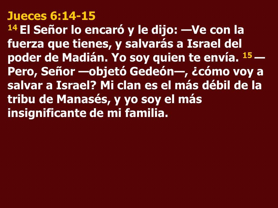 Jueces 6:14-15 14 El Señor lo encaró y le dijo: Ve con la fuerza que tienes, y salvarás a Israel del poder de Madián. Yo soy quien te envía. 15 Pero,