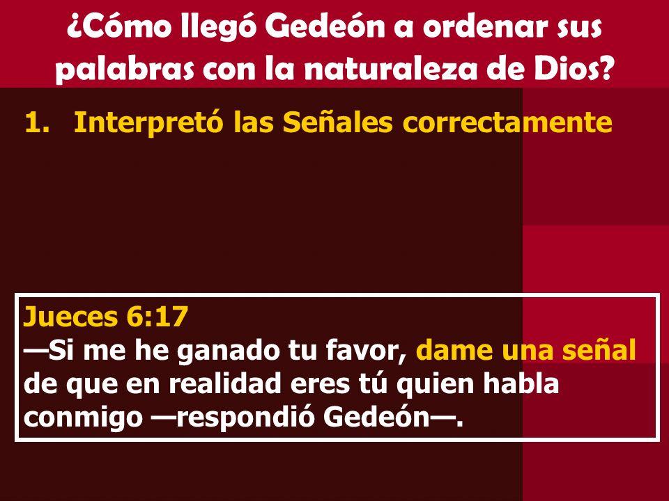 ¿Cómo llegó Gedeón a ordenar sus palabras con la naturaleza de Dios? 1.Interpretó las Señales correctamente Jueces 6:17 Si me he ganado tu favor, dame