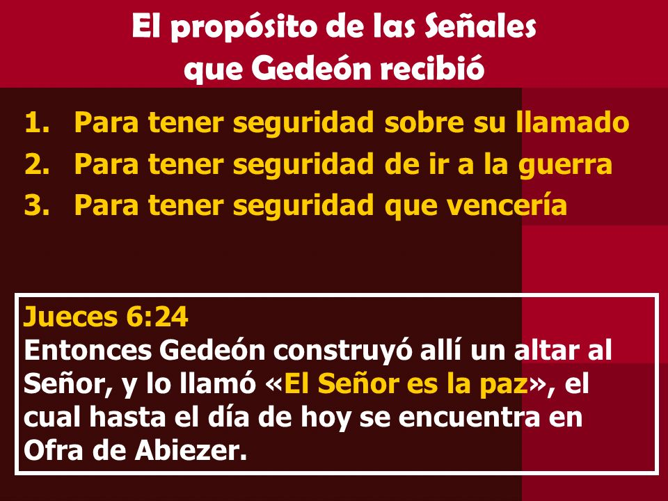 El propósito de las Señales que Gedeón recibió 1.Para tener seguridad sobre su llamado 2.Para tener seguridad de ir a la guerra 3.Para tener seguridad