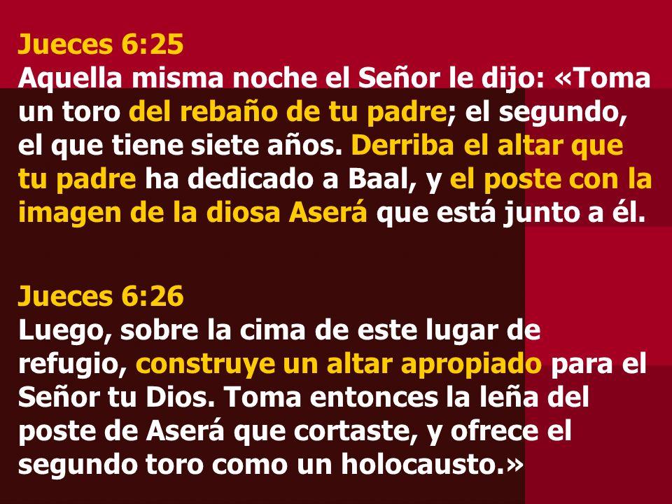 Jueces 6:25 Aquella misma noche el Señor le dijo: «Toma un toro del rebaño de tu padre; el segundo, el que tiene siete años. Derriba el altar que tu p