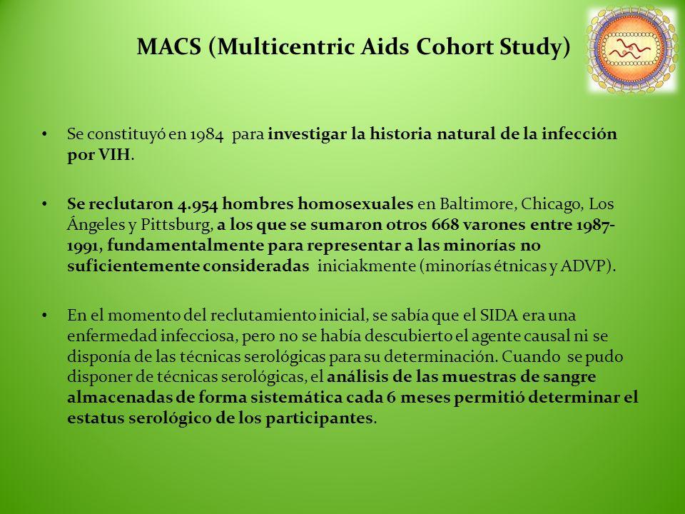 MACS (Multicentric Aids Cohort Study) Se constituyó en 1984 para investigar la historia natural de la infección por VIH. Se reclutaron 4.954 hombres h