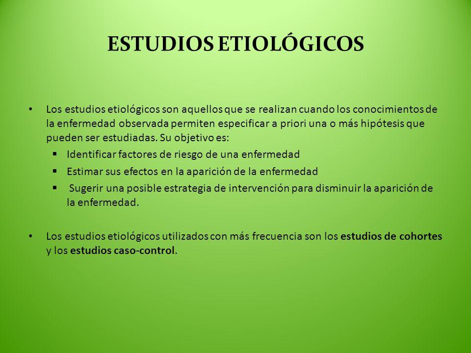 ESTUDIOS ETIOLÓGICOS Los estudios etiológicos son aquellos que se realizan cuando los conocimientos de la enfermedad observada permiten especificar a
