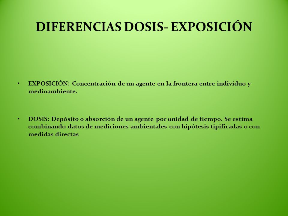 DIFERENCIAS DOSIS- EXPOSICIÓN EXPOSICIÓN: Concentración de un agente en la frontera entre individuo y medioambiente. DOSIS: Depósito o absorción de un