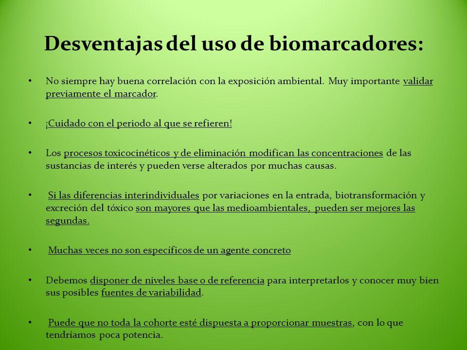 Desventajas del uso de biomarcadores: No siempre hay buena correlación con la exposición ambiental. Muy importante validar previamente el marcador. ¡C