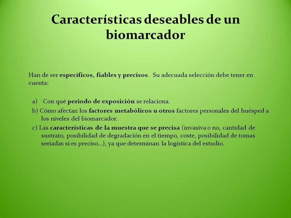 Características deseables de un biomarcador Han de ser específicos, fiables y precisos. Su adecuada selección debe tener en cuenta: a)Con qué periodo