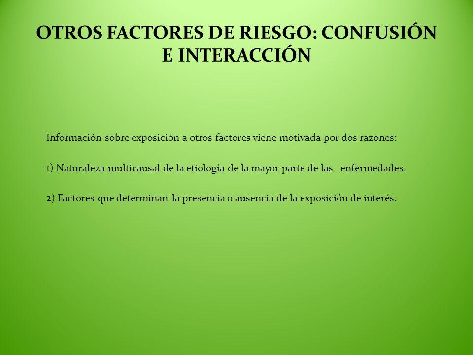 OTROS FACTORES DE RIESGO: CONFUSIÓN E INTERACCIÓN Información sobre exposición a otros factores viene motivada por dos razones: 1) Naturaleza multicau