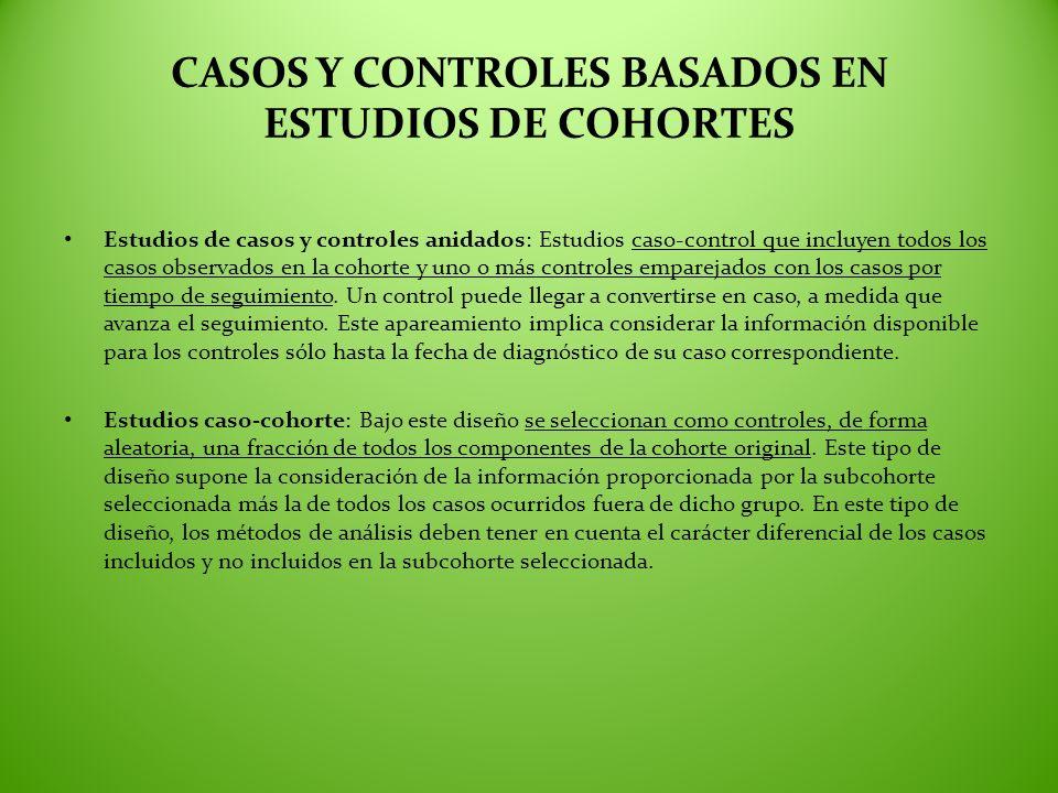 CASOS Y CONTROLES BASADOS EN ESTUDIOS DE COHORTES Estudios de casos y controles anidados: Estudios caso-control que incluyen todos los casos observado