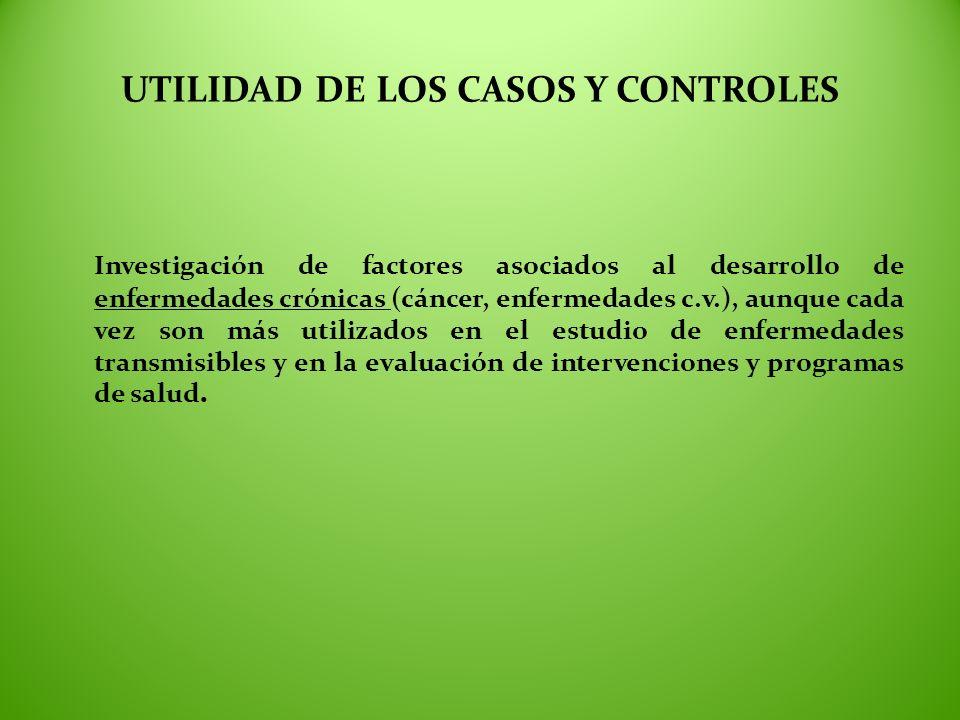 UTILIDAD DE LOS CASOS Y CONTROLES Investigación de factores asociados al desarrollo de enfermedades crónicas (cáncer, enfermedades c.v.), aunque cada