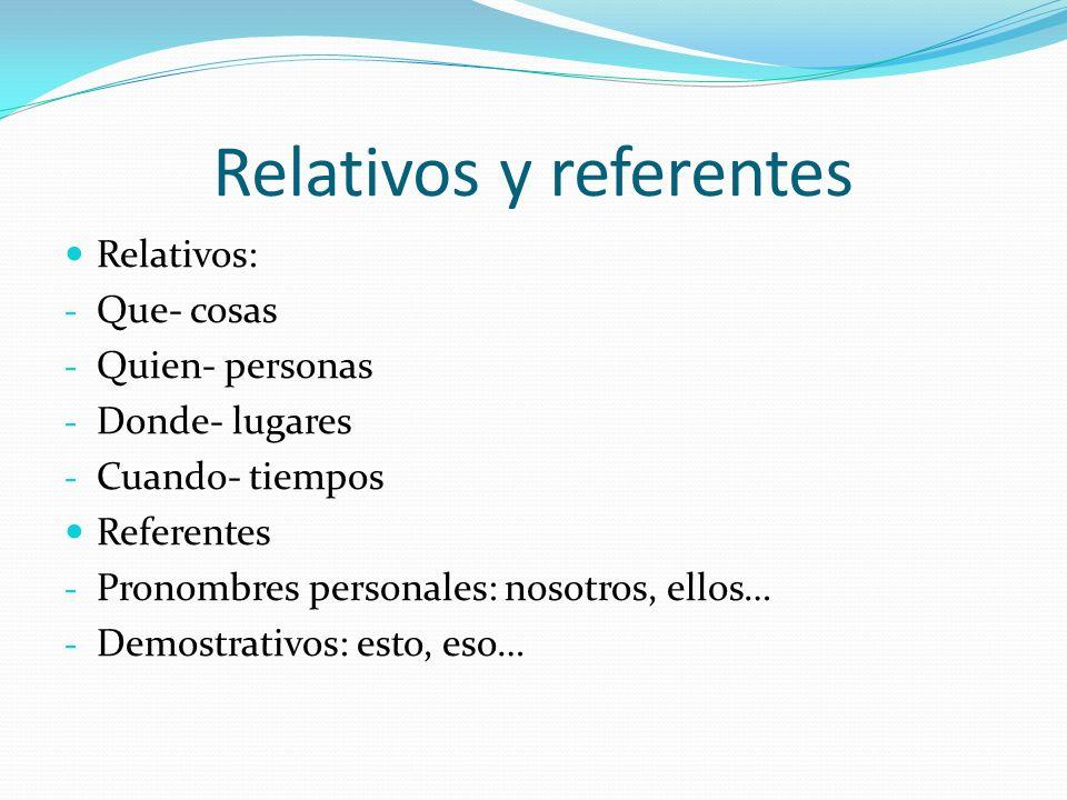 Relativos y referentes Relativos: - Que- cosas - Quien- personas - Donde- lugares - Cuando- tiempos Referentes - Pronombres personales: nosotros, ello