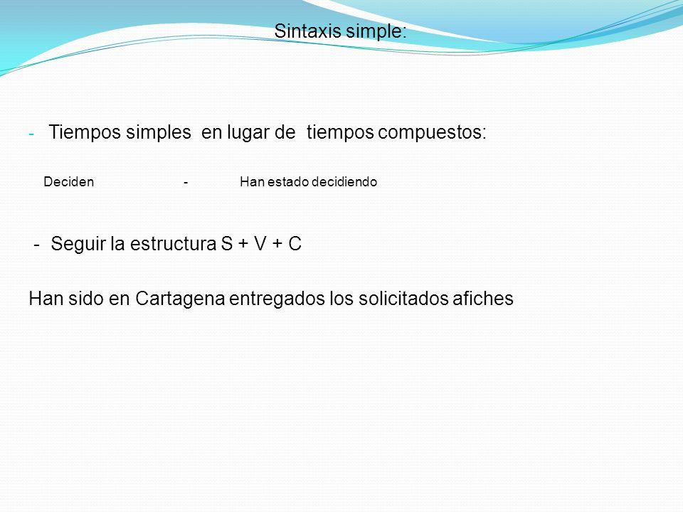 Sintaxis simple: - Tiempos simples en lugar de tiempos compuestos: Deciden - Han estado decidiendo - Seguir la estructura S + V + C Han sido en Cartag