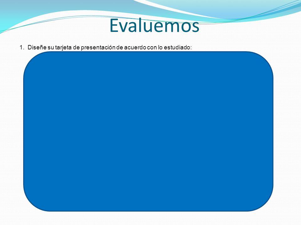 Evaluemos 1. Diseñe su tarjeta de presentación de acuerdo con lo estudiado: