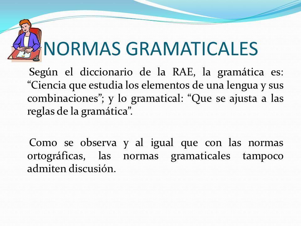 NORMAS GRAMATICALES Según el diccionario de la RAE, la gramática es: Ciencia que estudia los elementos de una lengua y sus combinaciones; y lo gramati
