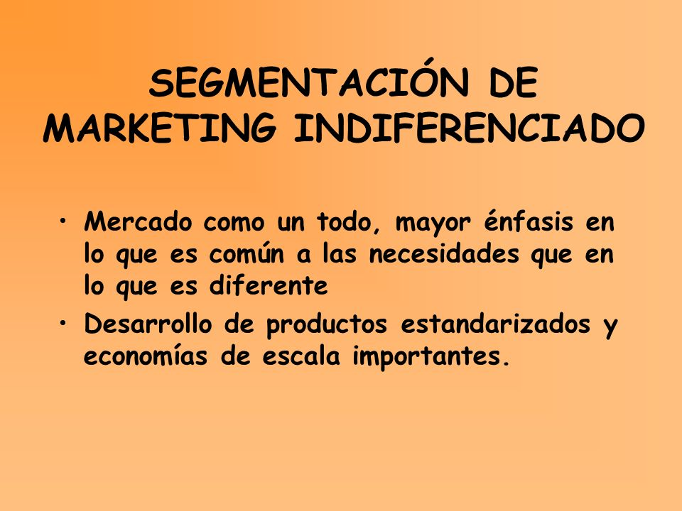SEGMENTACIÓN DE MARKETING INDIFERENCIADO Mercado como un todo, mayor énfasis en lo que es común a las necesidades que en lo que es diferente Desarroll
