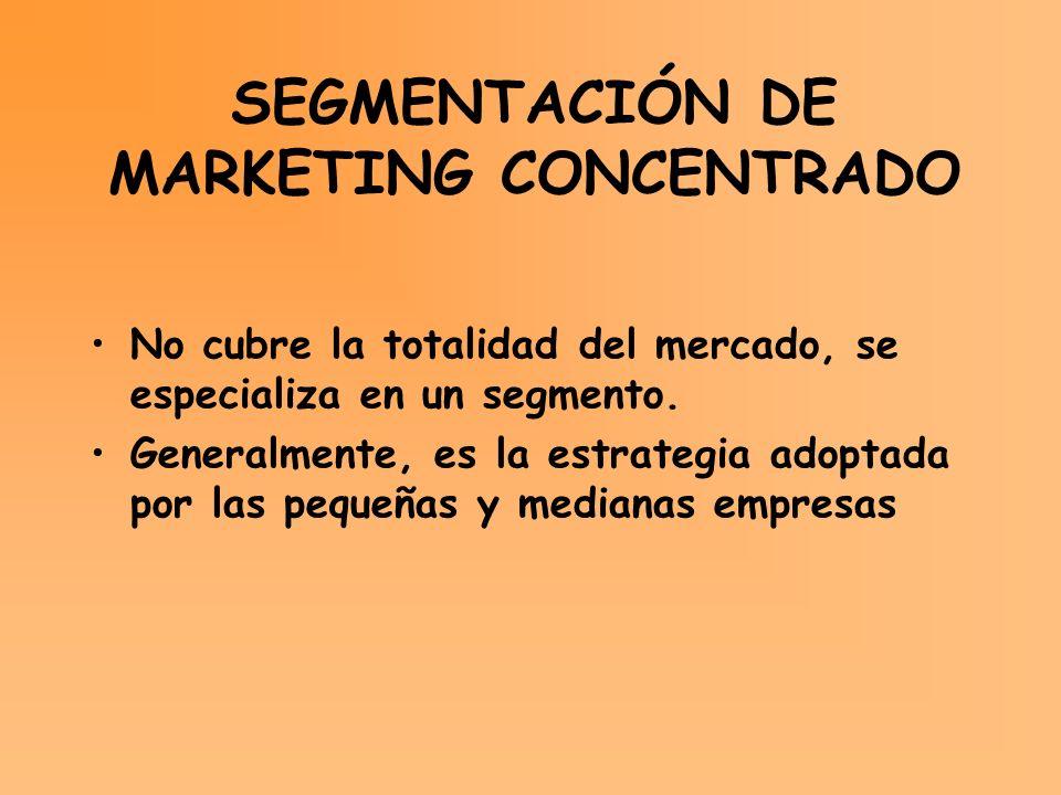 SEGMENTACIÓN DE MARKETING CONCENTRADO No cubre la totalidad del mercado, se especializa en un segmento. Generalmente, es la estrategia adoptada por la
