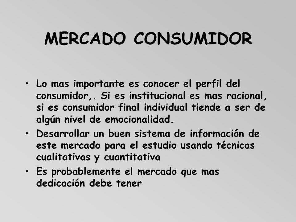MERCADO CONSUMIDOR Lo mas importante es conocer el perfil del consumidor,. Si es institucional es mas racional, si es consumidor final individual tien