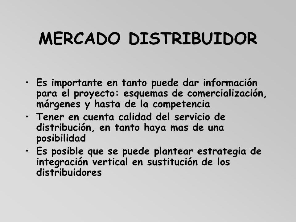 MERCADO DISTRIBUIDOR Es importante en tanto puede dar información para el proyecto: esquemas de comercialización, márgenes y hasta de la competencia T
