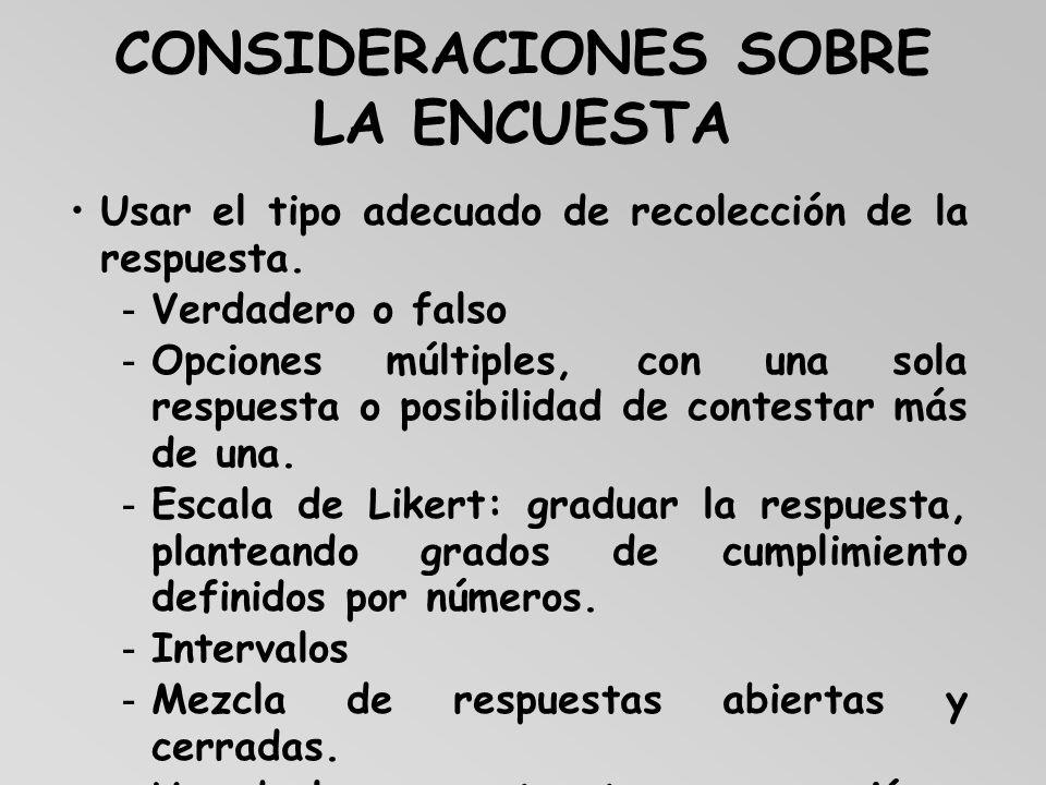 CONSIDERACIONES SOBRE LA ENCUESTA Usar el tipo adecuado de recolección de la respuesta. -Verdadero o falso -Opciones múltiples, con una sola respuesta