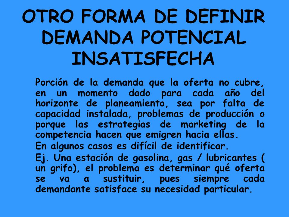 OTRO FORMA DE DEFINIR DEMANDA POTENCIAL INSATISFECHA Porción de la demanda que la oferta no cubre, en un momento dado para cada año del horizonte de p