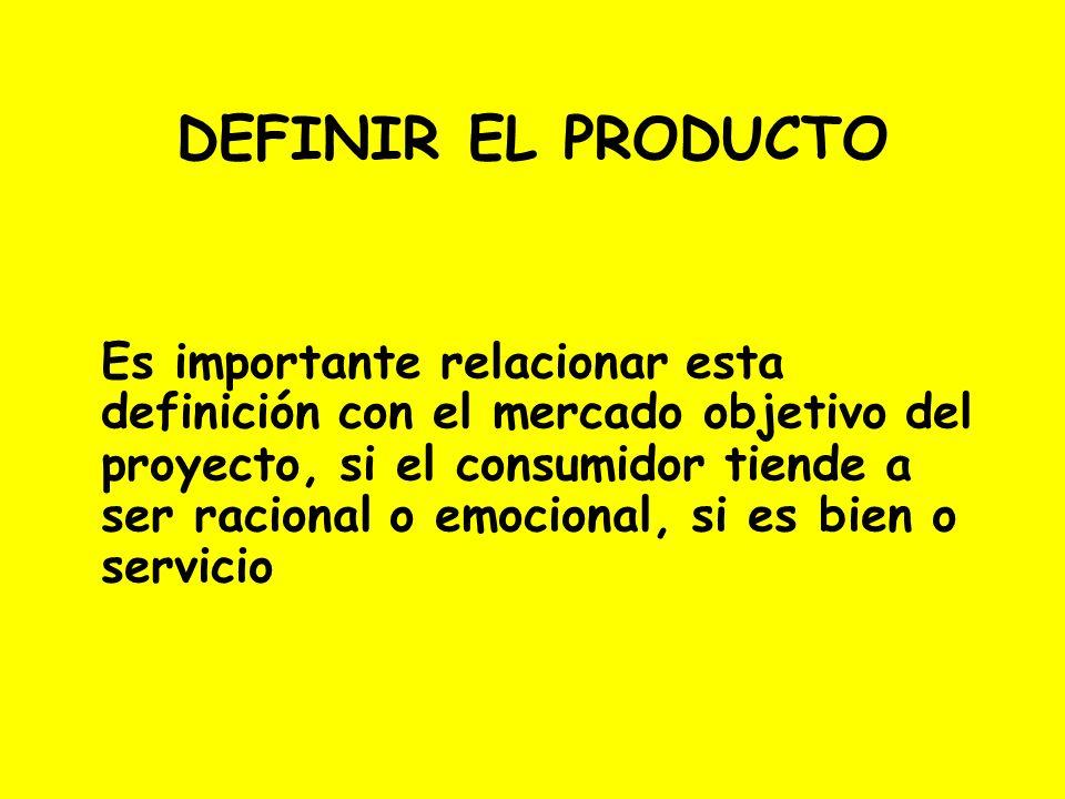 DEFINIR EL PRODUCTO Es importante relacionar esta definición con el mercado objetivo del proyecto, si el consumidor tiende a ser racional o emocional,