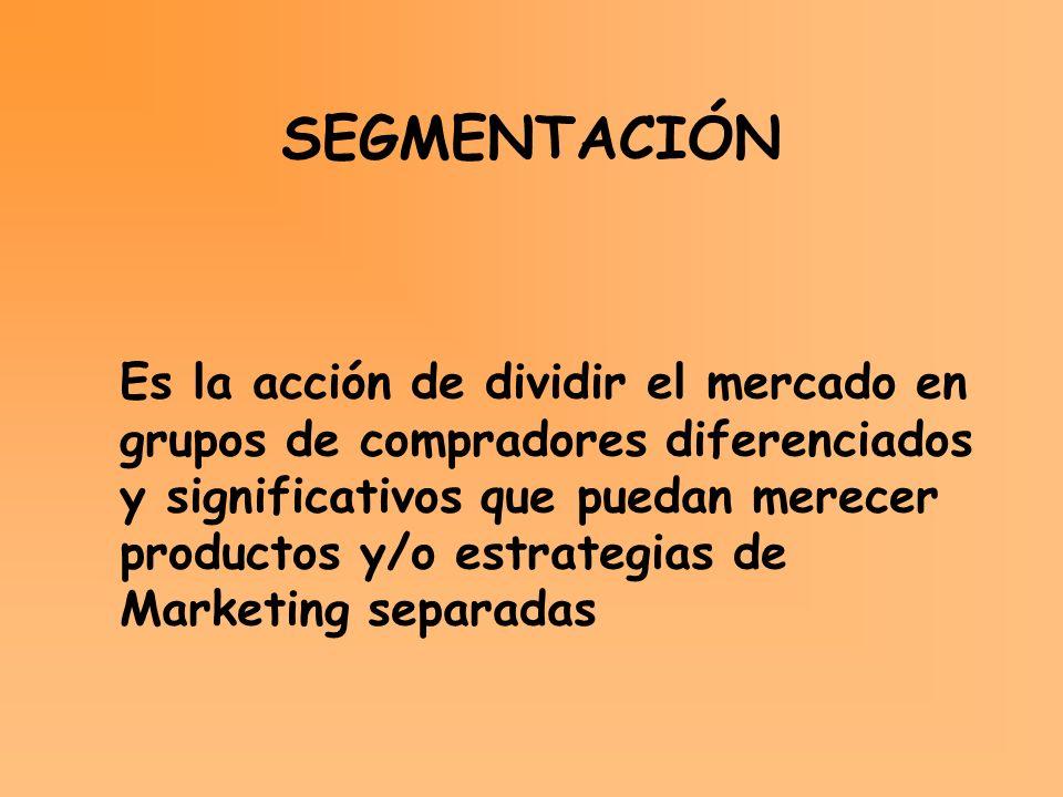 SEGMENTACIÓN Es la acción de dividir el mercado en grupos de compradores diferenciados y significativos que puedan merecer productos y/o estrategias d