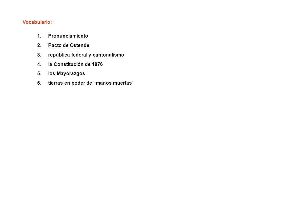 Vocabulario: 1.Pronunciamiento 2.Pacto de Ostende 3.república federal y cantonalismo 4.la Constitución de 1876 5.los Mayorazgos 6.tierras en poder de