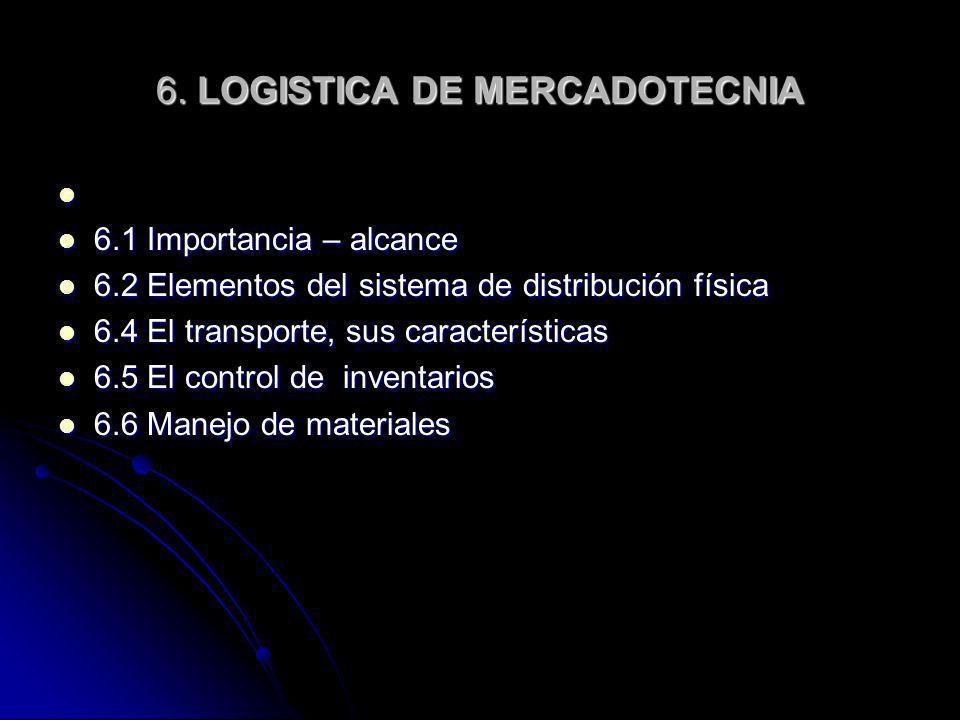 6. LOGISTICA DE MERCADOTECNIA 6.1 Importancia – alcance 6.1 Importancia – alcance 6.2 Elementos del sistema de distribución física 6.2 Elementos del s