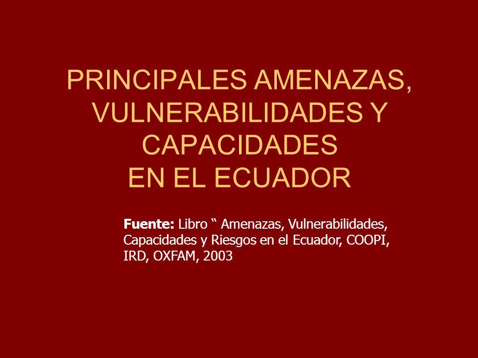 PRINCIPALES AMENAZAS, VULNERABILIDADES Y CAPACIDADES EN EL ECUADOR Fuente: Libro Amenazas, Vulnerabilidades, Capacidades y Riesgos en el Ecuador, COOP