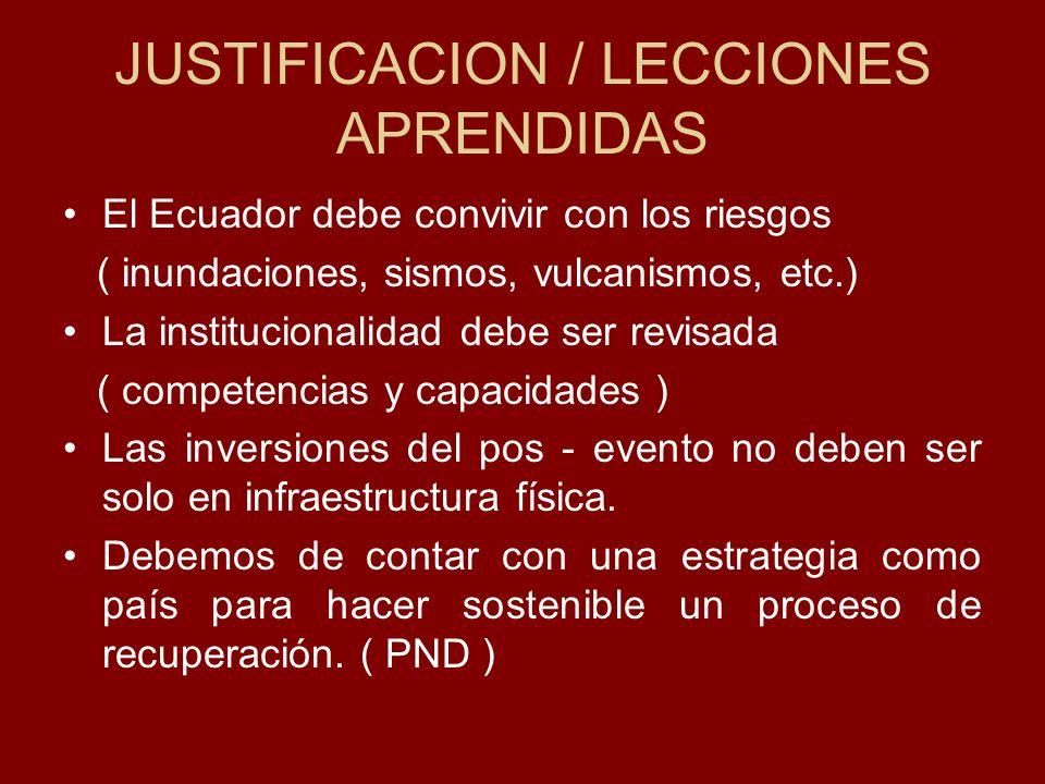 JUSTIFICACION / LECCIONES APRENDIDAS El Ecuador debe convivir con los riesgos ( inundaciones, sismos, vulcanismos, etc.) La institucionalidad debe ser