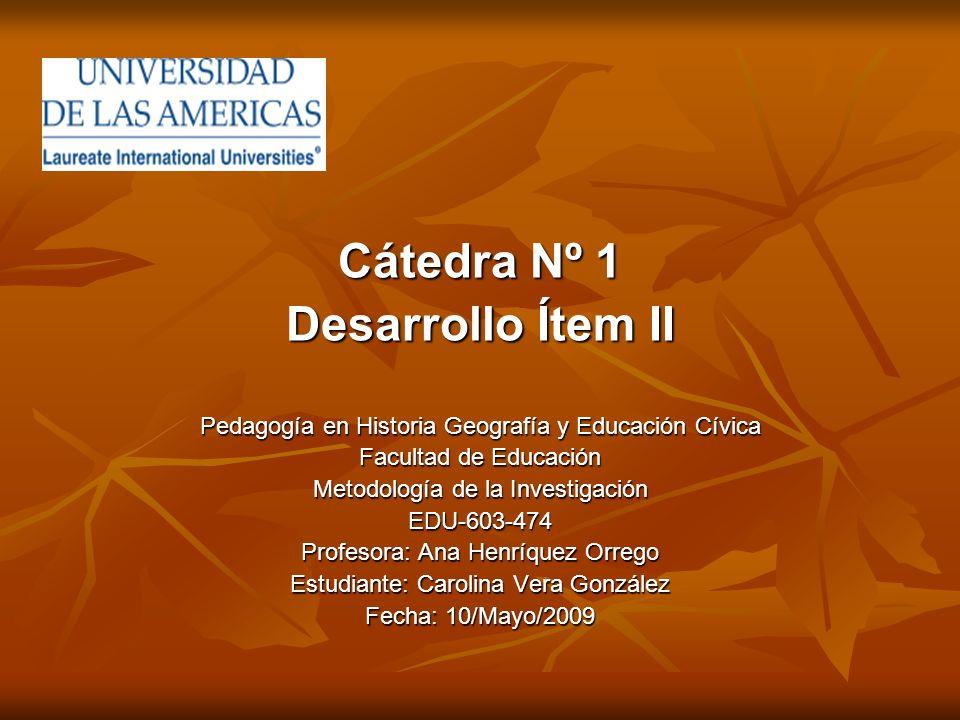 Cátedra Nº 1 Desarrollo Ítem II Pedagogía en Historia Geografía y Educación Cívica Facultad de Educación Metodología de la Investigación EDU-603-474 P