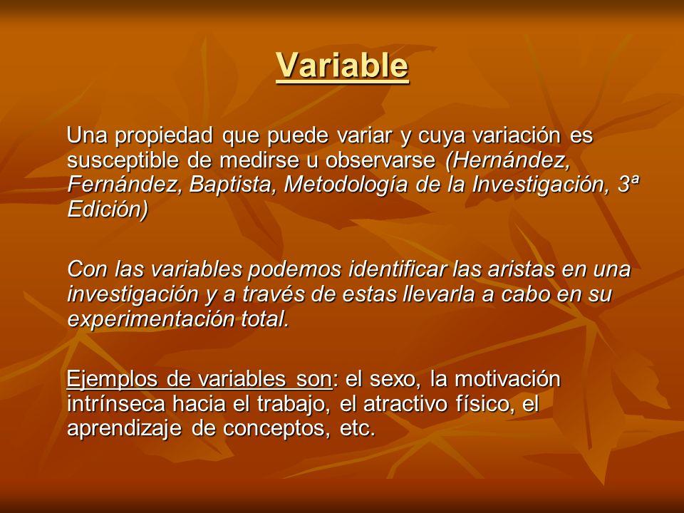 Variable Una propiedad que puede variar y cuya variación es susceptible de medirse u observarse (Hernández, Fernández, Baptista, Metodología de la Inv