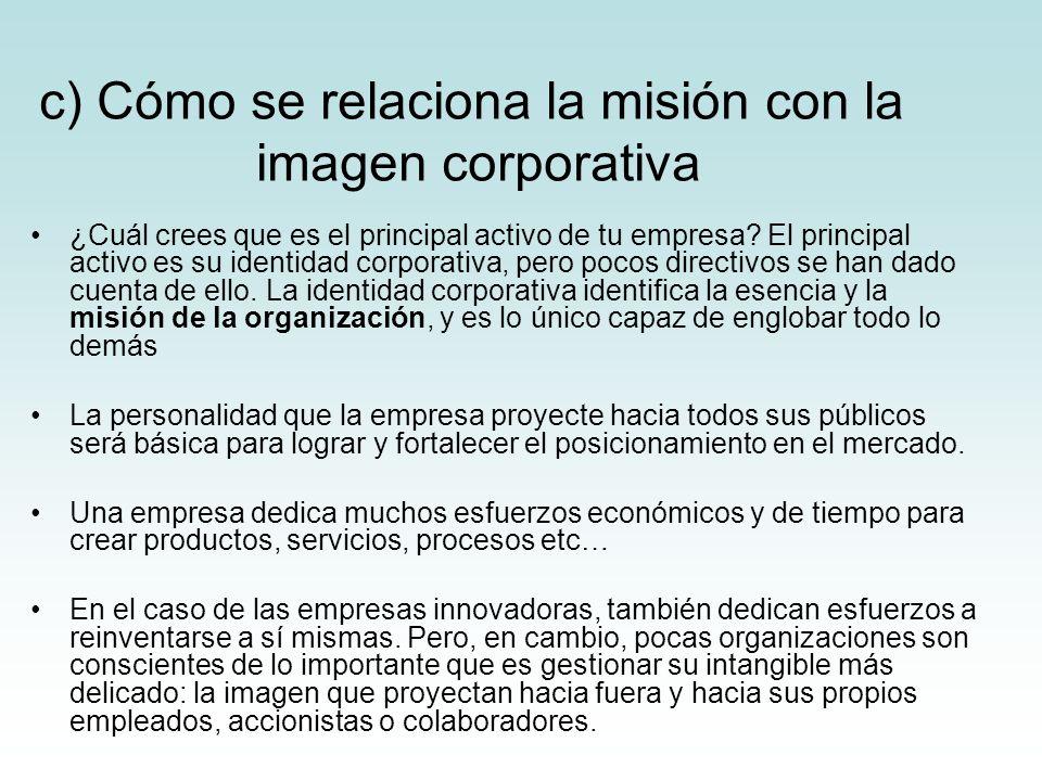 c) Cómo se relaciona la misión con la imagen corporativa ¿Cuál crees que es el principal activo de tu empresa? El principal activo es su identidad cor
