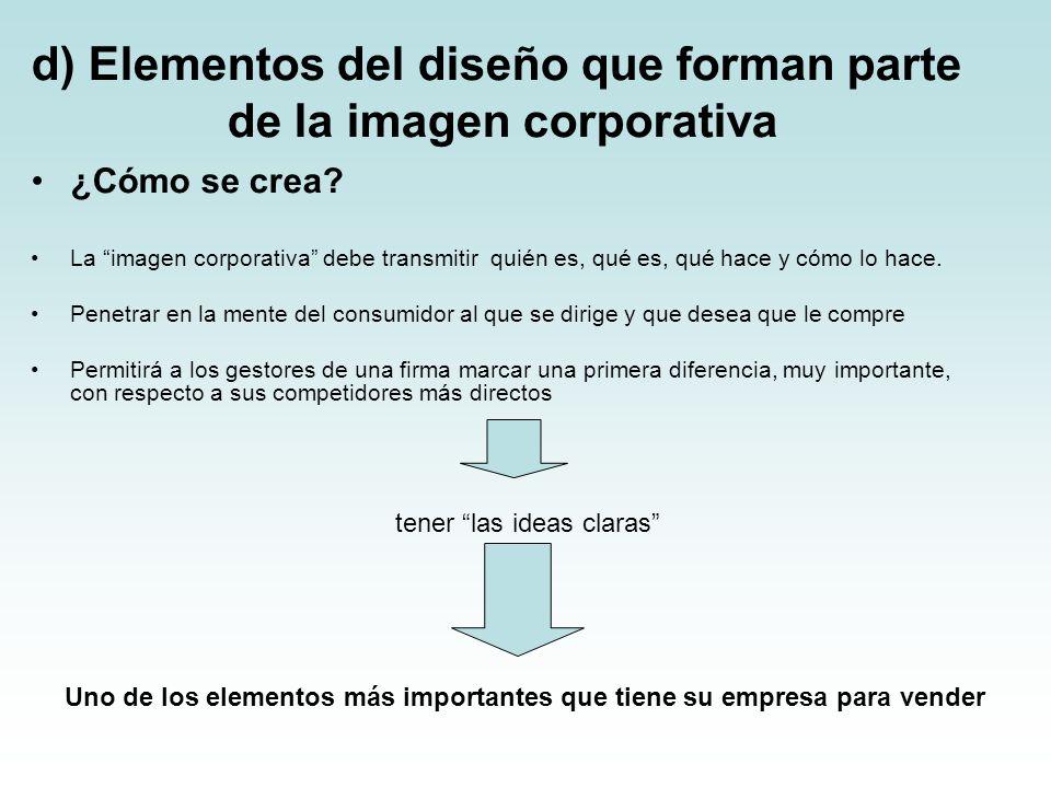 d) Elementos del diseño que forman parte de la imagen corporativa ¿Cómo se crea? La imagen corporativa debe transmitir quién es, qué es, qué hace y có