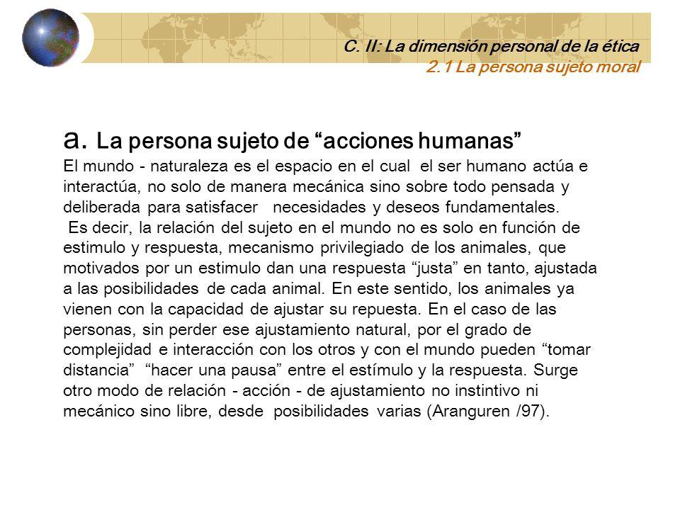 2.1 La persona sujeto moral (la moral como estructura) El ser humano no solo vive acontecimientos sino que los vivencia y valora. C. II: La Dimensión