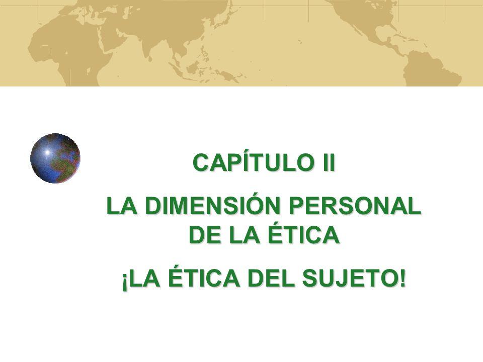 CAPÍTULO II LA DIMENSIÓN PERSONAL DE LA ÉTICA ¡LA ÉTICA DEL SUJETO!
