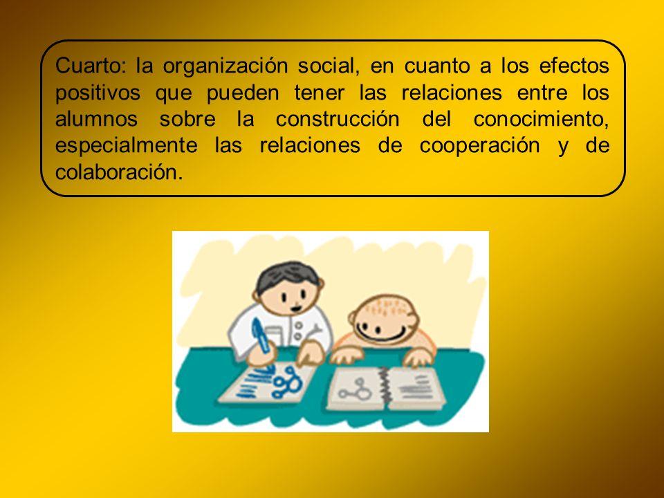 Cuarto: la organización social, en cuanto a los efectos positivos que pueden tener las relaciones entre los alumnos sobre la construcción del conocimi