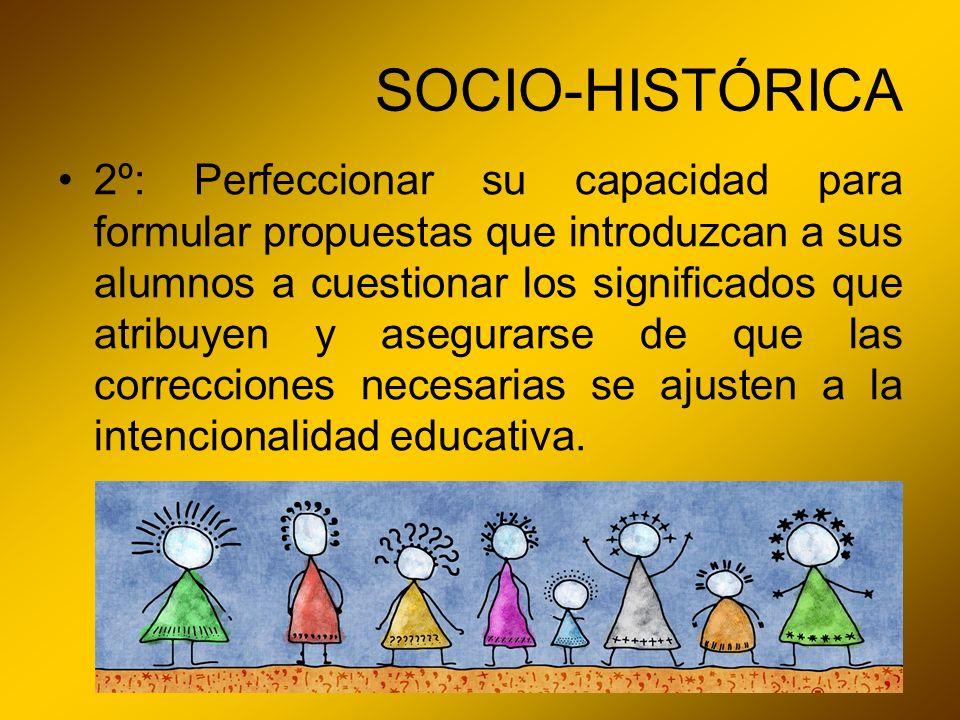 SOCIO-HISTÓRICA 2º: Perfeccionar su capacidad para formular propuestas que introduzcan a sus alumnos a cuestionar los significados que atribuyen y ase