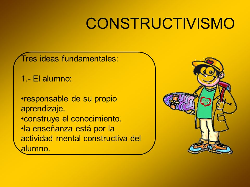Tres ideas fundamentales: 1.- El alumno: responsable de su propio aprendizaje. construye el conocimiento. la enseñanza está por la actividad mental co