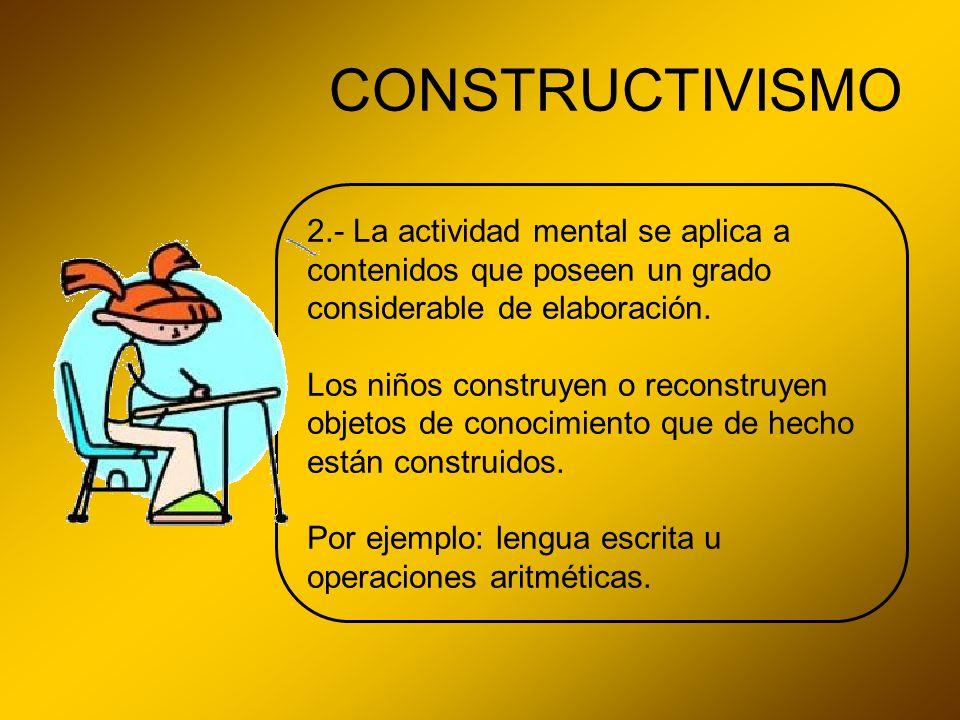 CONSTRUCTIVISMO 2.- La actividad mental se aplica a contenidos que poseen un grado considerable de elaboración. Los niños construyen o reconstruyen ob