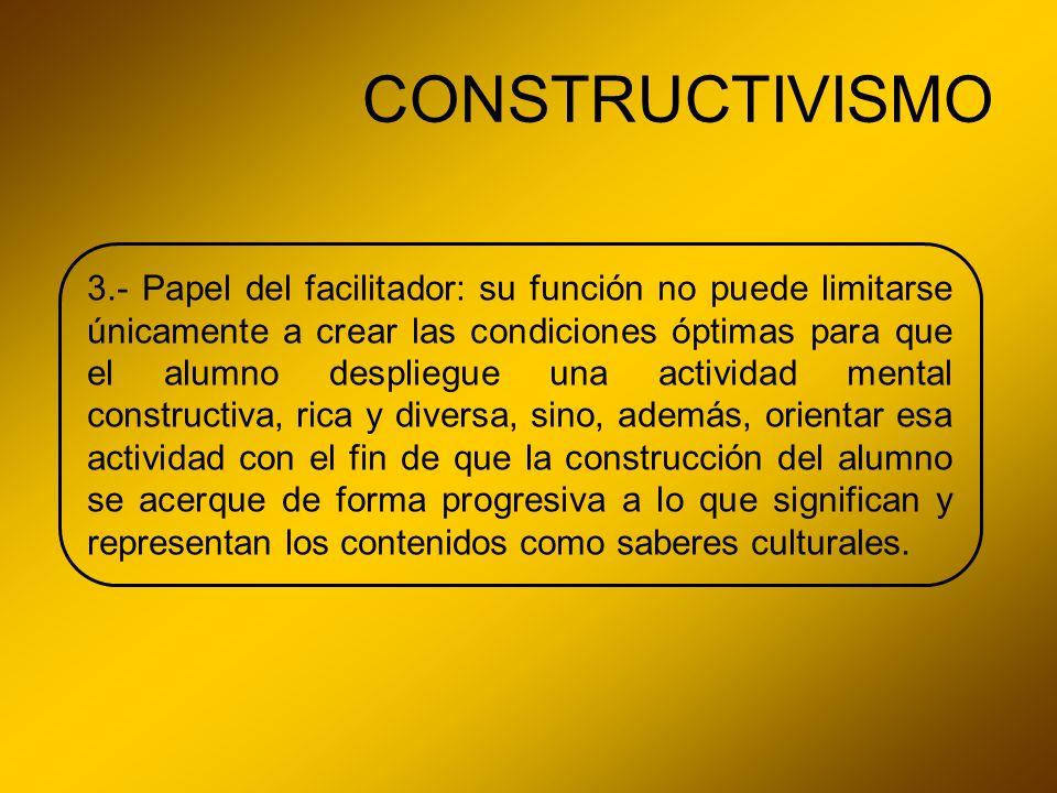 CONSTRUCTIVISMO 3.- Papel del facilitador: su función no puede limitarse únicamente a crear las condiciones óptimas para que el alumno despliegue una