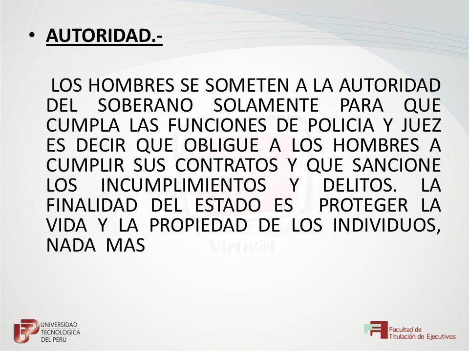 AUTORIDAD.- LOS HOMBRES SE SOMETEN A LA AUTORIDAD DEL SOBERANO SOLAMENTE PARA QUE CUMPLA LAS FUNCIONES DE POLICIA Y JUEZ ES DECIR QUE OBLIGUE A LOS HO
