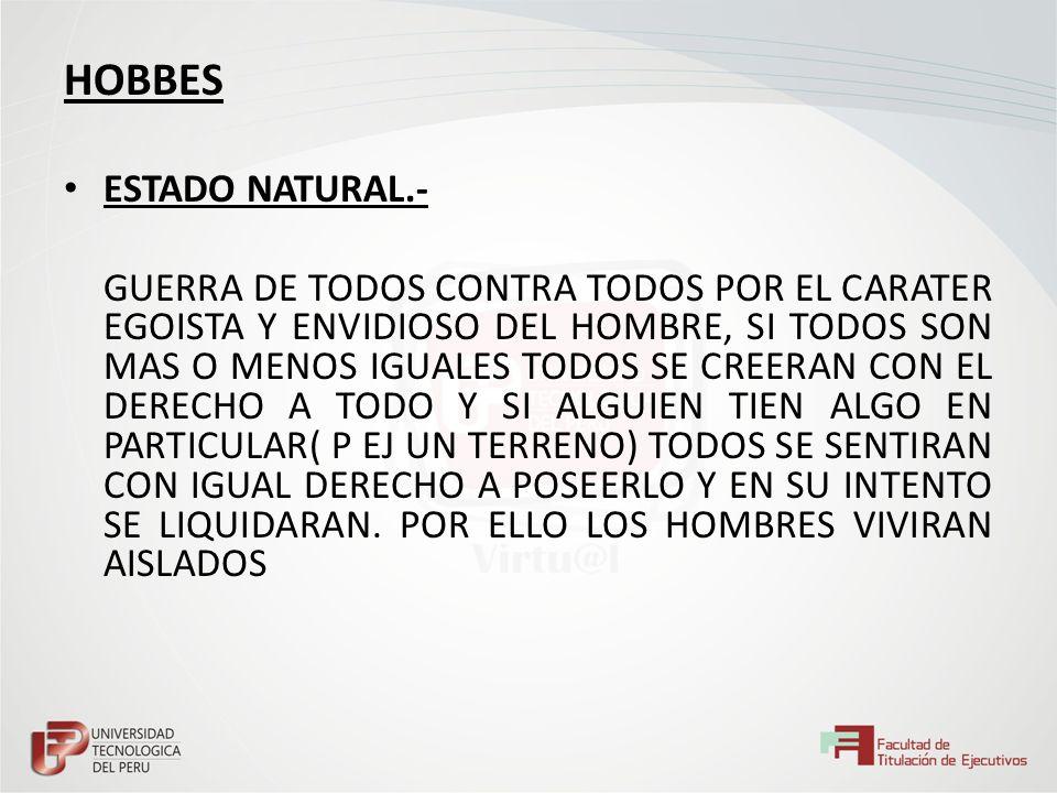 HOBBES ESTADO NATURAL.- GUERRA DE TODOS CONTRA TODOS POR EL CARATER EGOISTA Y ENVIDIOSO DEL HOMBRE, SI TODOS SON MAS O MENOS IGUALES TODOS SE CREERAN