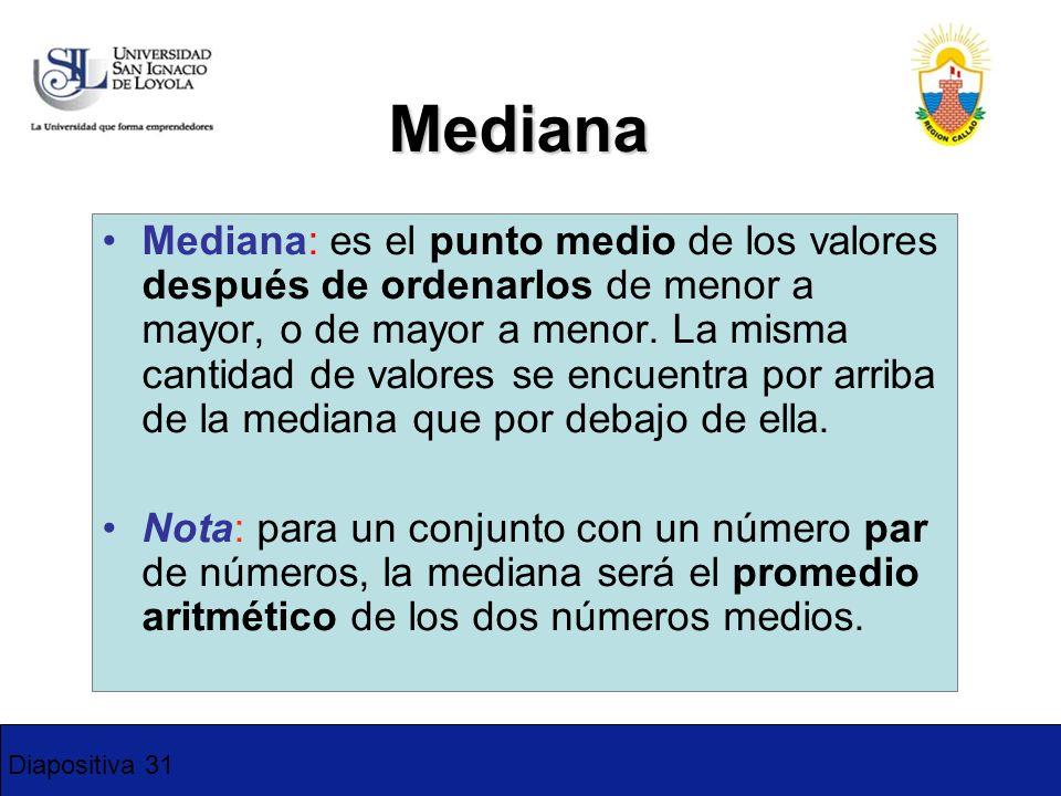 Diapositiva 31 Mediana Mediana: es el punto medio de los valores después de ordenarlos de menor a mayor, o de mayor a menor. La misma cantidad de valo