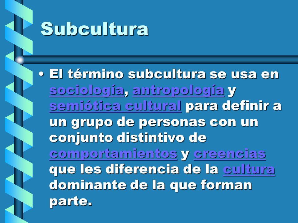 Subcultura El término subcultura se usa en sociología, antropología y semiótica cultural para definir a un grupo de personas con un conjunto distintiv