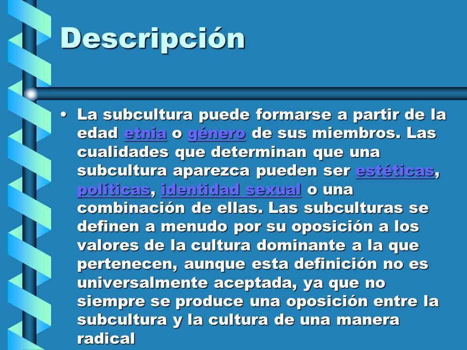 Descripción La subcultura puede formarse a partir de la edad etnia o género de sus miembros. Las cualidades que determinan que una subcultura aparezca