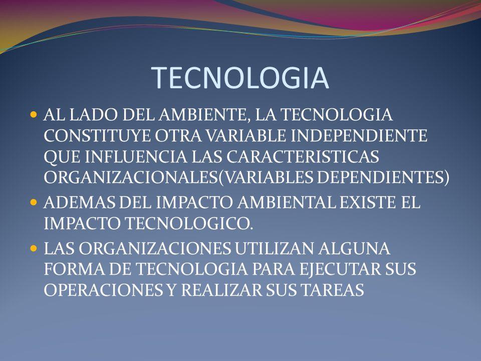 TECNOLOGIA AL LADO DEL AMBIENTE, LA TECNOLOGIA CONSTITUYE OTRA VARIABLE INDEPENDIENTE QUE INFLUENCIA LAS CARACTERISTICAS ORGANIZACIONALES(VARIABLES DE